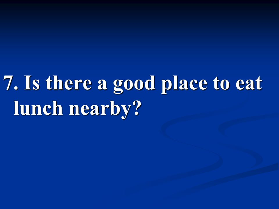 7. Is there a good place to eat lunch nearby?