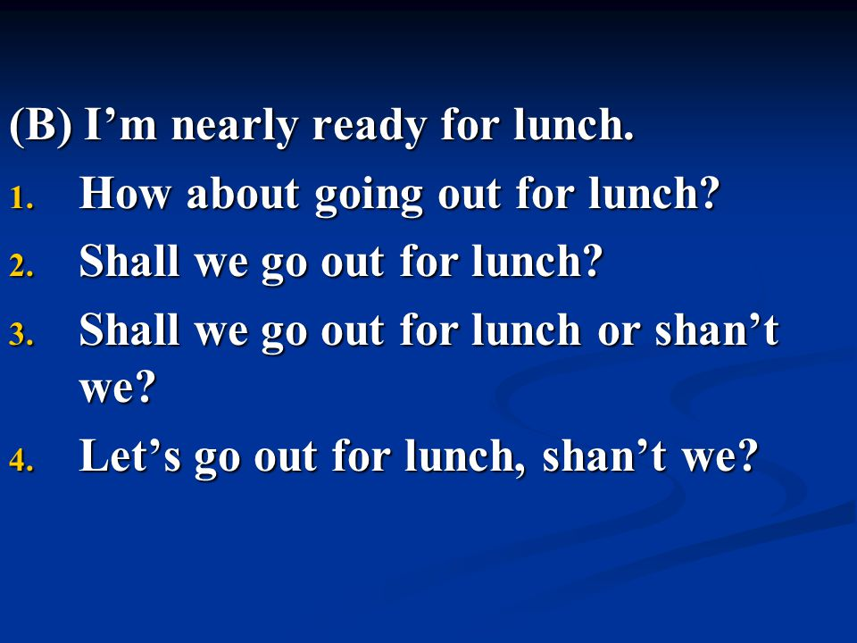(B) I'm nearly ready for lunch. 1. How about going out for lunch? 2. Shall we go out for lunch? 3. Shall we go out for lunch or shan't we? 4. Let's go