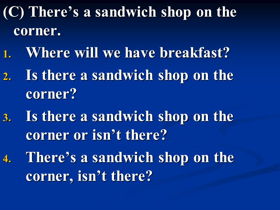 (C) There's a sandwich shop on the corner. 1. Where will we have breakfast? 2. Is there a sandwich shop on the corner? 3. Is there a sandwich shop on