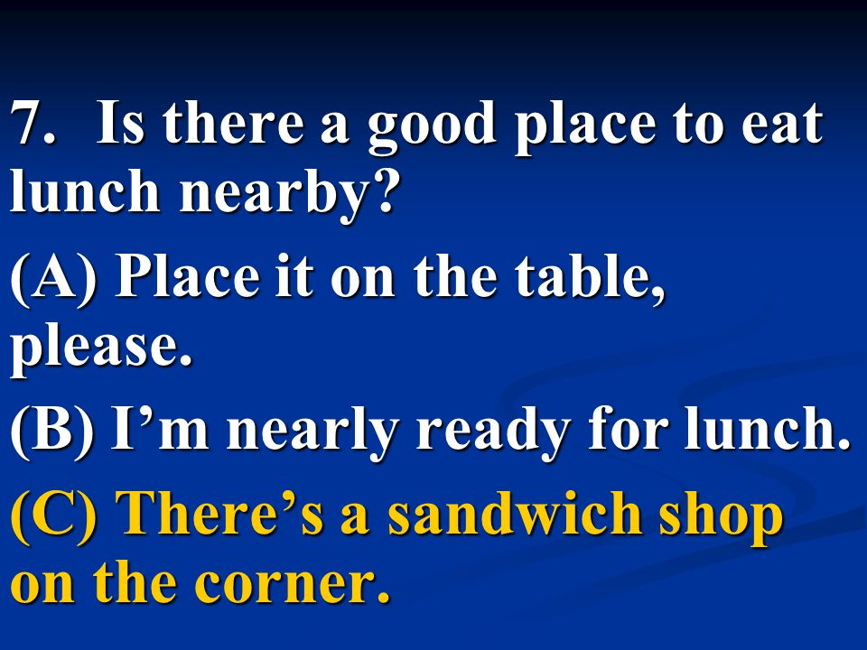 7.Is there a good place to eat lunch nearby? (A) Place it on the table, please. (B) I'm nearly ready for lunch. (C) There's a sandwich shop on the cor
