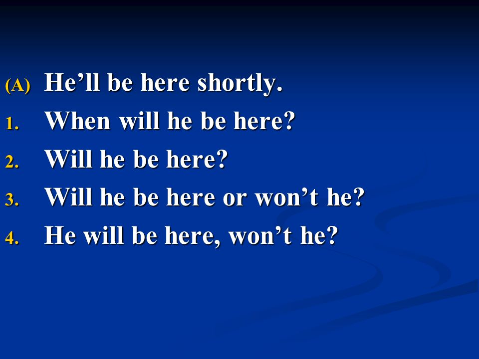 (A) He'll be here shortly. 1. When will he be here? 2. Will he be here? 3. Will he be here or won't he? 4. He will be here, won't he?
