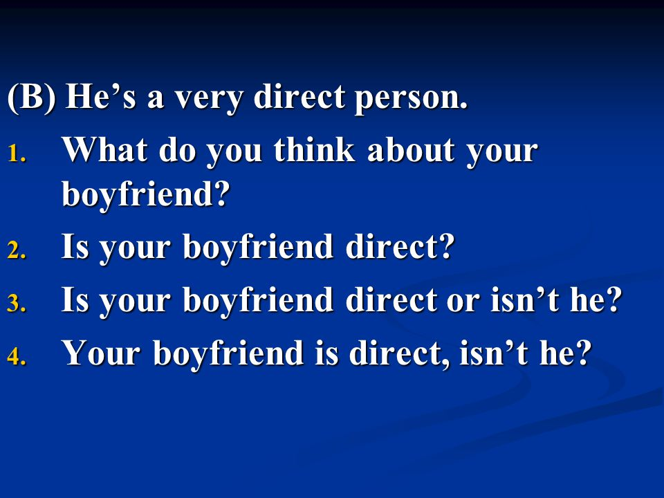 (B) He's a very direct person. 1. What do you think about your boyfriend? 2. Is your boyfriend direct? 3. Is your boyfriend direct or isn't he? 4. You