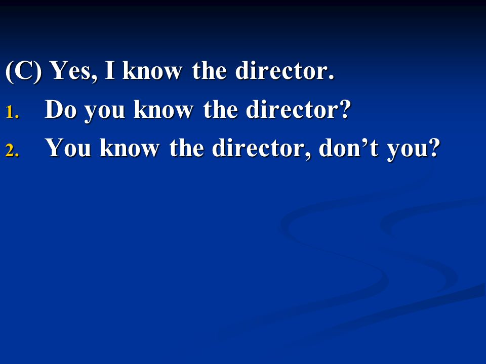 (C) Yes, I know the director. 1. Do you know the director? 2. You know the director, don't you?