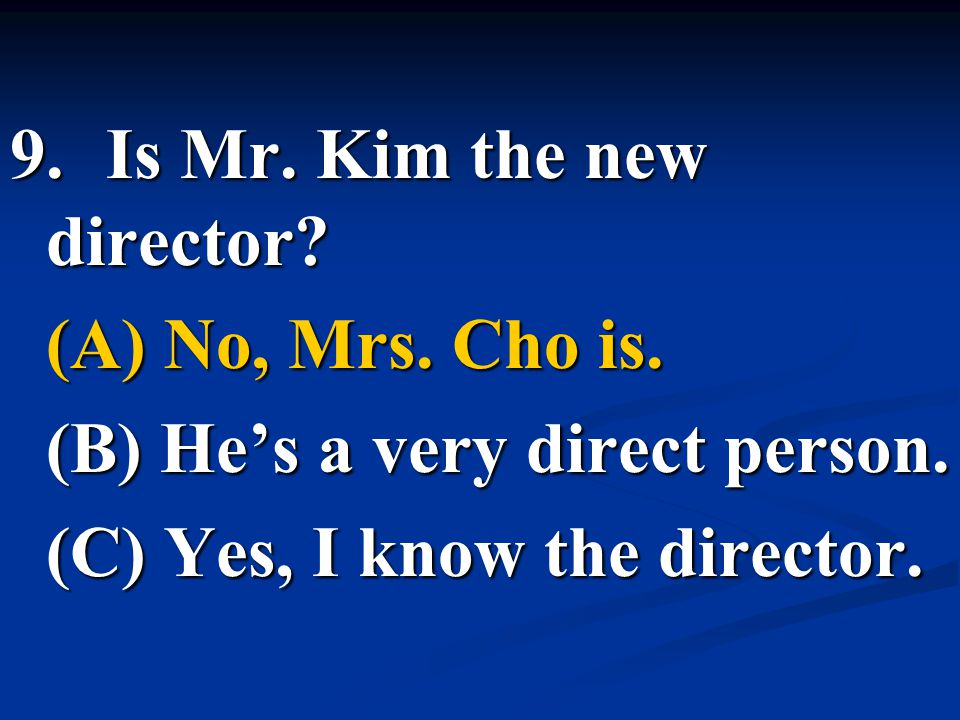 9.Is Mr. Kim the new director? (A) No, Mrs. Cho is. (B) He's a very direct person. (C) Yes, I know the director.