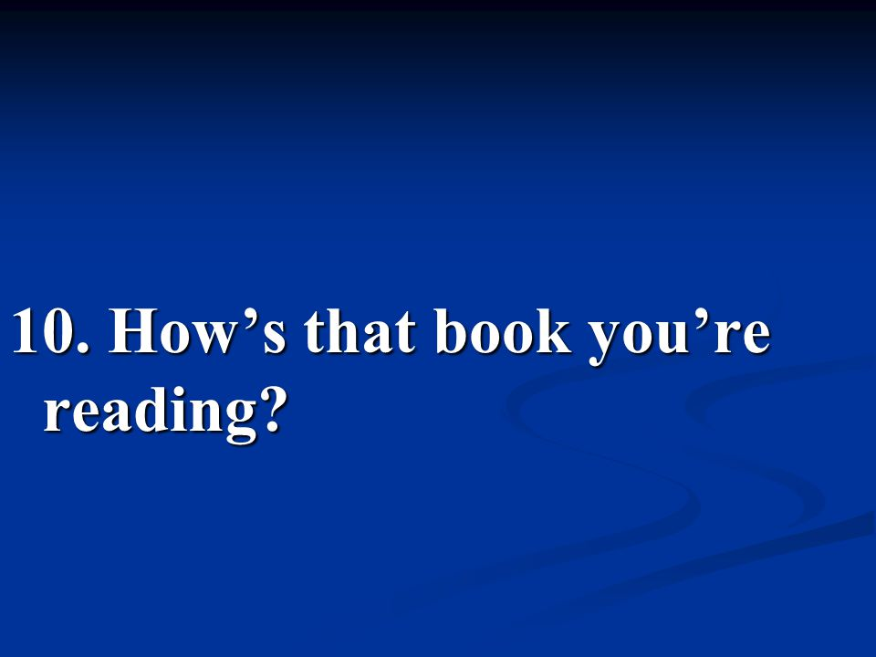 10. How's that book you're reading?