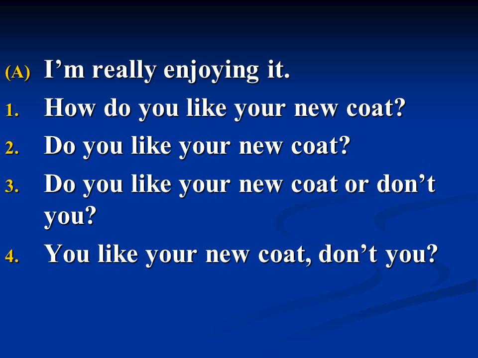 (A) I'm really enjoying it. 1. How do you like your new coat? 2. Do you like your new coat? 3. Do you like your new coat or don't you? 4. You like you