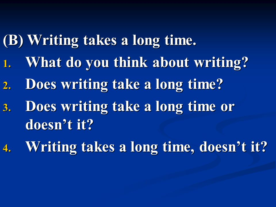 (B) Writing takes a long time. 1. What do you think about writing? 2. Does writing take a long time? 3. Does writing take a long time or doesn't it? 4