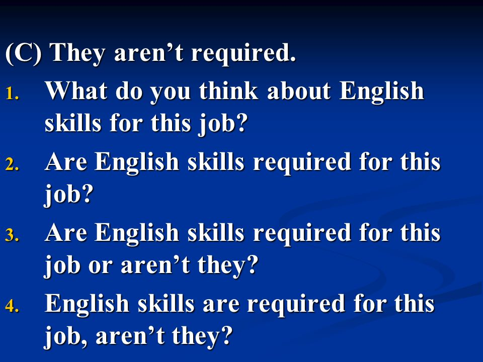 (C) They aren't required. 1. What do you think about English skills for this job? 2. Are English skills required for this job? 3. Are English skills r