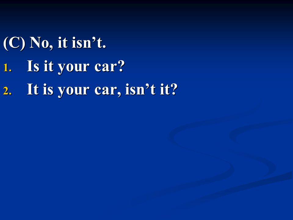 (C) No, it isn't. 1. Is it your car? 2. It is your car, isn't it?