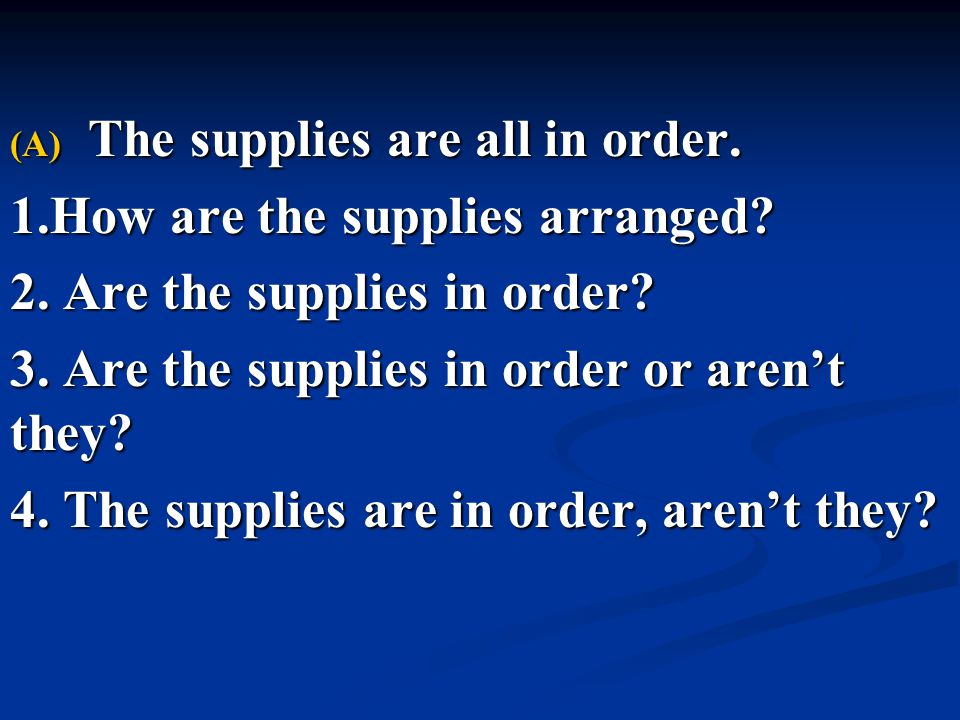 (A) The supplies are all in order. 1.How are the supplies arranged? 2. Are the supplies in order? 3. Are the supplies in order or aren't they? 4. The