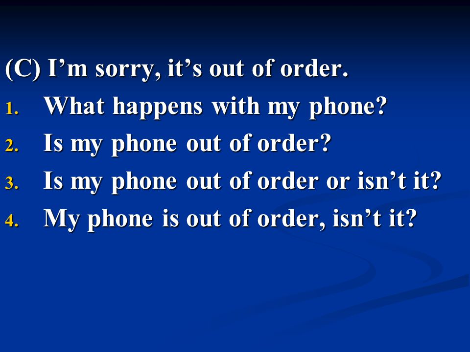 (C) I'm sorry, it's out of order. 1. What happens with my phone? 2. Is my phone out of order? 3. Is my phone out of order or isn't it? 4. My phone is