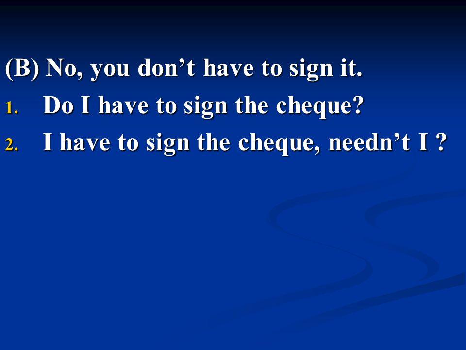 (B) No, you don't have to sign it. 1. Do I have to sign the cheque? 2. I have to sign the cheque, needn't I ?