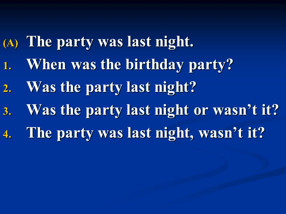 (A) The party was last night. 1. When was the birthday party? 2. Was the party last night? 3. Was the party last night or wasn't it? 4. The party was