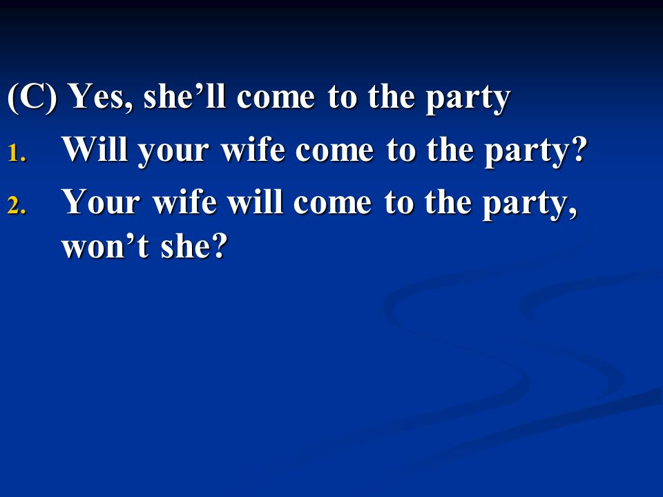 (C) Yes, she'll come to the party 1. Will your wife come to the party? 2. Your wife will come to the party, won't she?