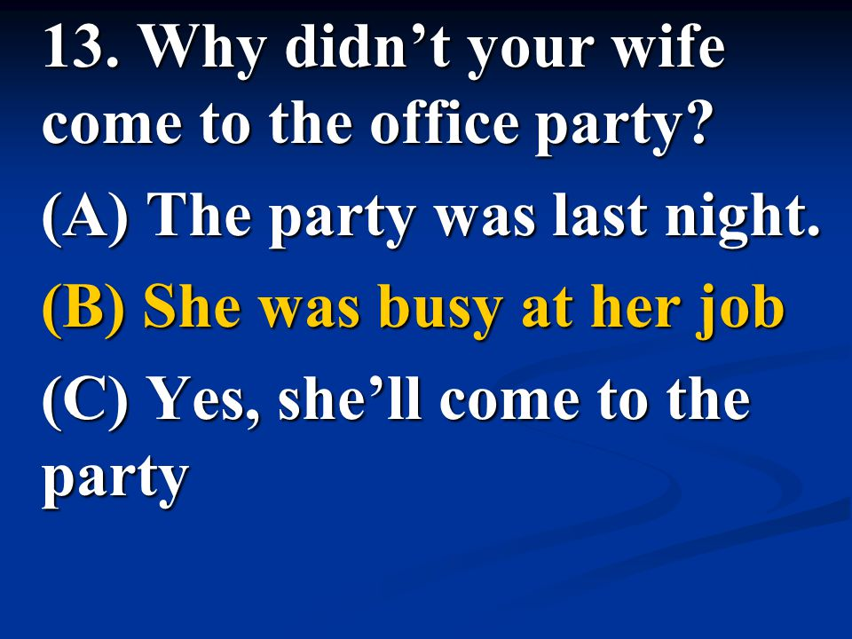 13. Why didn't your wife come to the office party? (A) The party was last night. (B) She was busy at her job (C) Yes, she'll come to the party