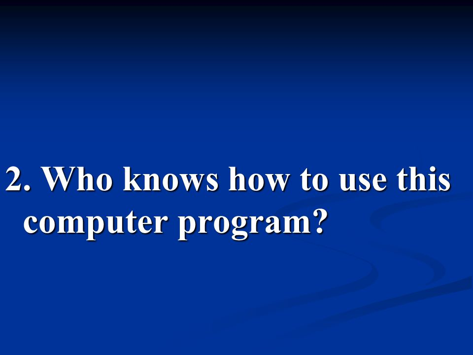 2. Who knows how to use this computer program?