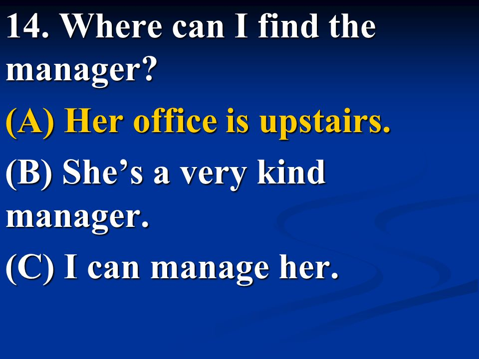 14. Where can I find the manager? (A) Her office is upstairs. (B) She's a very kind manager. (C) I can manage her.