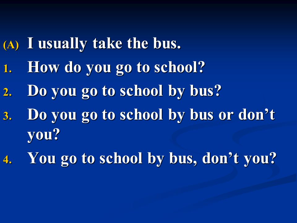 (A) I usually take the bus. 1. How do you go to school? 2. Do you go to school by bus? 3. Do you go to school by bus or don't you? 4. You go to school