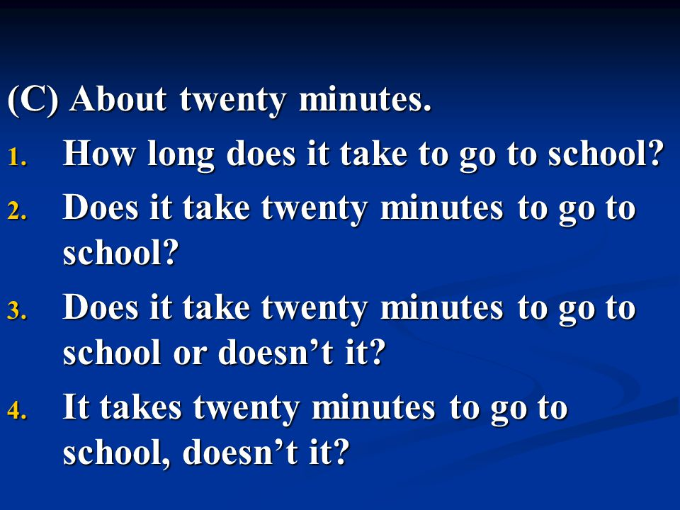 (C) About twenty minutes. 1. How long does it take to go to school? 2. Does it take twenty minutes to go to school? 3. Does it take twenty minutes to