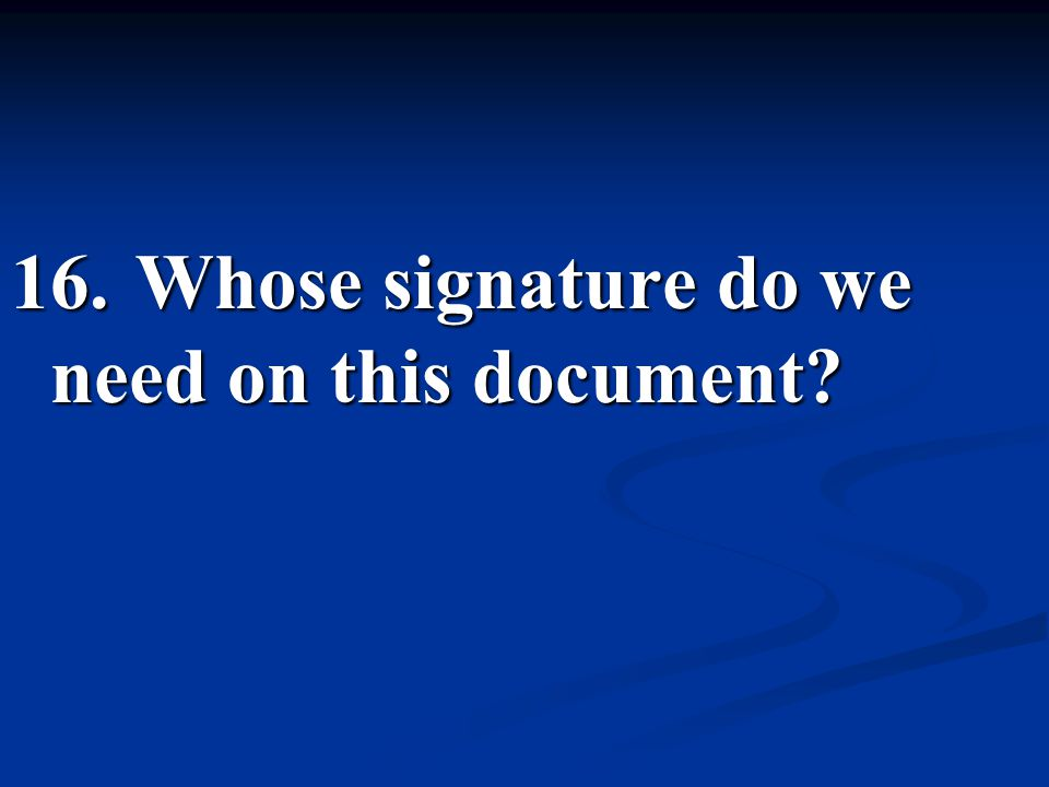 16. Whose signature do we need on this document?