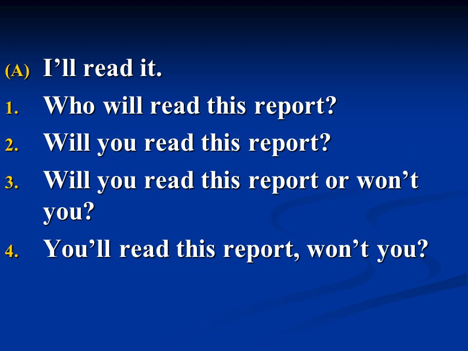 (A) I'll read it. 1. Who will read this report? 2. Will you read this report? 3. Will you read this report or won't you? 4. You'll read this report, w