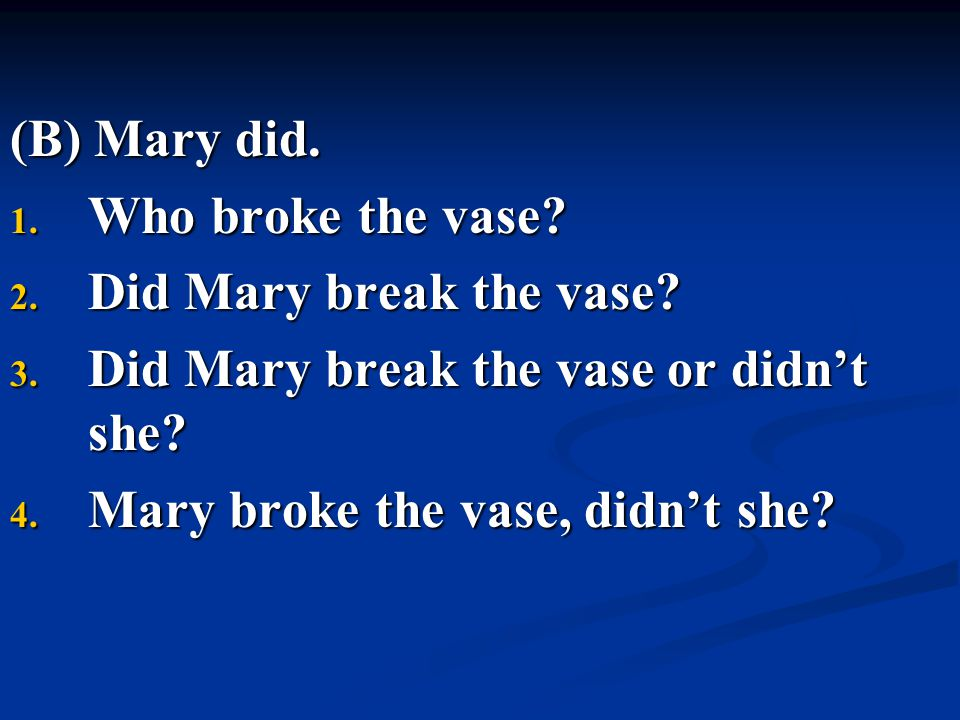 (B) Mary did. 1. Who broke the vase? 2. Did Mary break the vase? 3. Did Mary break the vase or didn't she? 4. Mary broke the vase, didn't she?