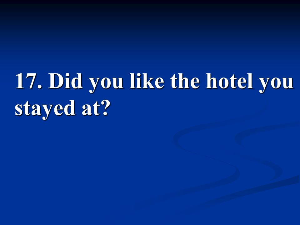 17. Did you like the hotel you stayed at?