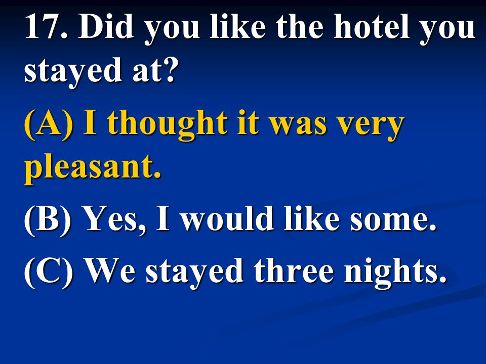 17. Did you like the hotel you stayed at? (A) I thought it was very pleasant. (B) Yes, I would like some. (C) We stayed three nights.