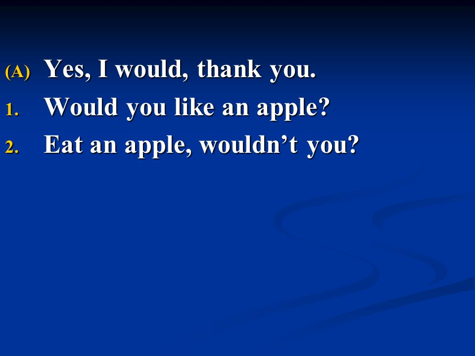 (A) Yes, I would, thank you. 1. Would you like an apple? 2. Eat an apple, wouldn't you?