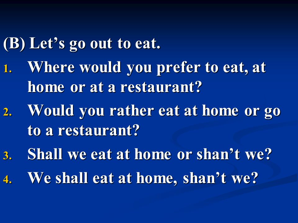 (B) Let's go out to eat. 1. Where would you prefer to eat, at home or at a restaurant? 2. Would you rather eat at home or go to a restaurant? 3. Shall
