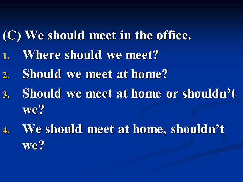 (C) We should meet in the office. 1. Where should we meet? 2. Should we meet at home? 3. Should we meet at home or shouldn't we? 4. We should meet at