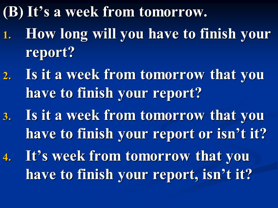 (B) It's a week from tomorrow. 1. How long will you have to finish your report? 2. Is it a week from tomorrow that you have to finish your report? 3.