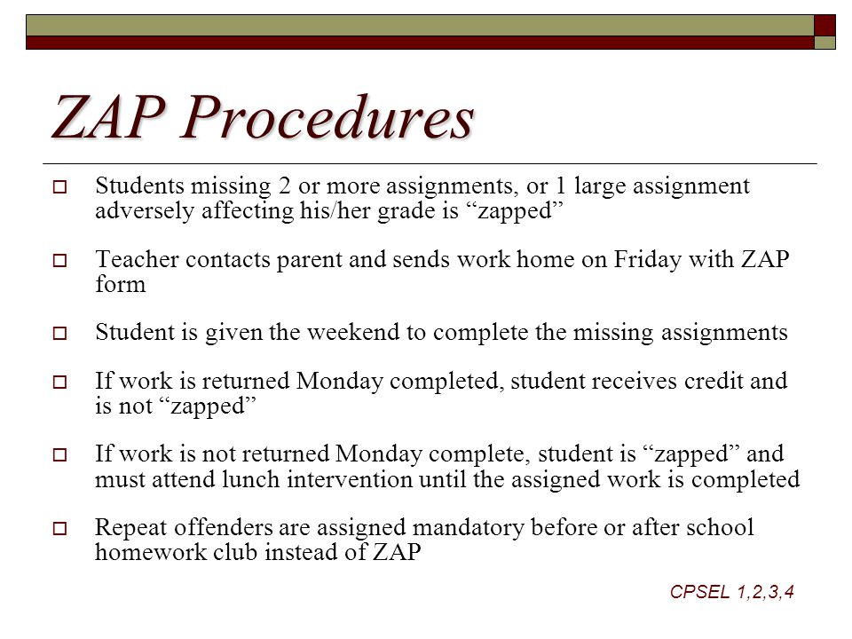 ZAP Procedures  Students missing 2 or more assignments, or 1 large assignment adversely affecting his/her grade is zapped  Teacher contacts parent and sends work home on Friday with ZAP form  Student is given the weekend to complete the missing assignments  If work is returned Monday completed, student receives credit and is not zapped  If work is not returned Monday complete, student is zapped and must attend lunch intervention until the assigned work is completed  Repeat offenders are assigned mandatory before or after school homework club instead of ZAP CPSEL 1,2,3,4