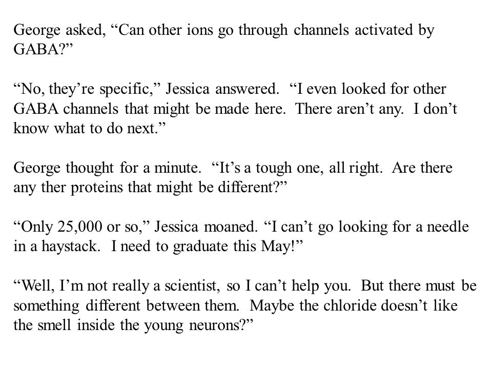 """George asked, """"Can other ions go through channels activated by GABA?"""" """"No, they're specific,"""" Jessica answered. """"I even looked for other GABA channels"""