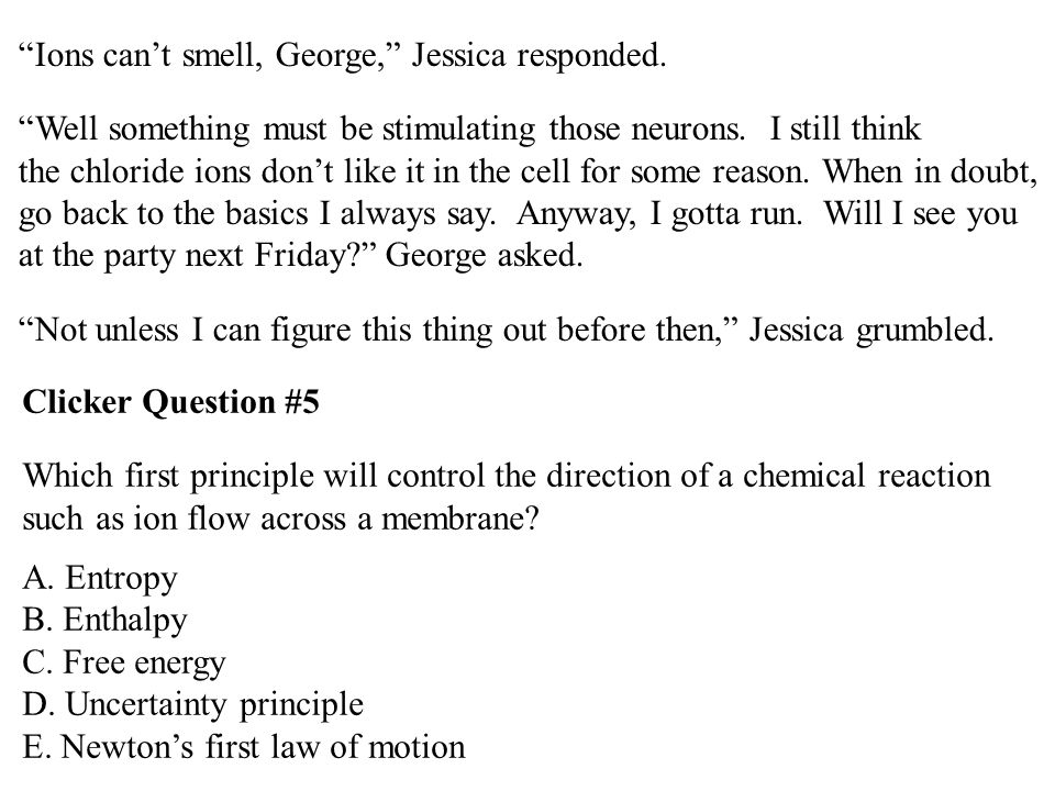 """""""Ions can't smell, George,"""" Jessica responded. """"Well something must be stimulating those neurons. I still think the chloride ions don't like it in the"""