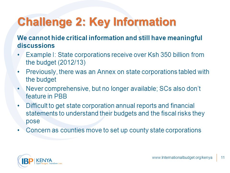 Challenge 2: Key Information We cannot hide critical information and still have meaningful discussions Example I: State corporations receive over Ksh 350 billion from the budget (2012/13) Previously, there was an Annex on state corporations tabled with the budget Never comprehensive, but no longer available; SCs also don't feature in PBB Difficult to get state corporation annual reports and financial statements to understand their budgets and the fiscal risks they pose Concern as counties move to set up county state corporations