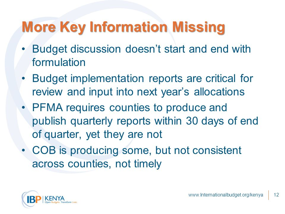 More Key Information Missing Budget discussion doesn't start and end with formulation Budget implementation reports are critical for review and input into next year's allocations PFMA requires counties to produce and publish quarterly reports within 30 days of end of quarter, yet they are not COB is producing some, but not consistent across counties, not timely www.Internationalbudget.org/kenya12