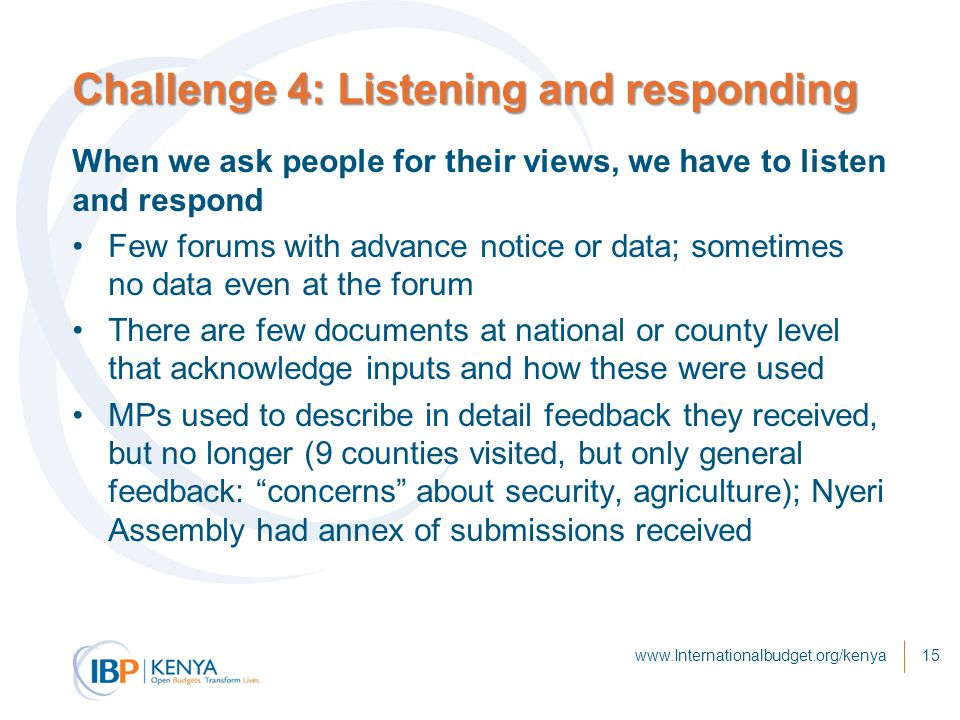 Challenge 4: Listening and responding When we ask people for their views, we have to listen and respond Few forums with advance notice or data; sometimes no data even at the forum There are few documents at national or county level that acknowledge inputs and how these were used MPs used to describe in detail feedback they received, but no longer (9 counties visited, but only general feedback: concerns about security, agriculture); Nyeri Assembly had annex of submissions received www.Internationalbudget.org/kenya15