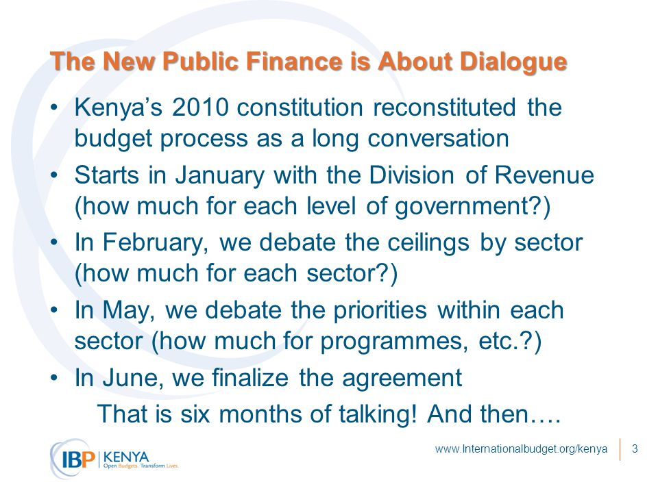 The New Public Finance is About Dialogue Kenya's 2010 constitution reconstituted the budget process as a long conversation Starts in January with the Division of Revenue (how much for each level of government?) In February, we debate the ceilings by sector (how much for each sector?) In May, we debate the priorities within each sector (how much for programmes, etc.?) In June, we finalize the agreement That is six months of talking.