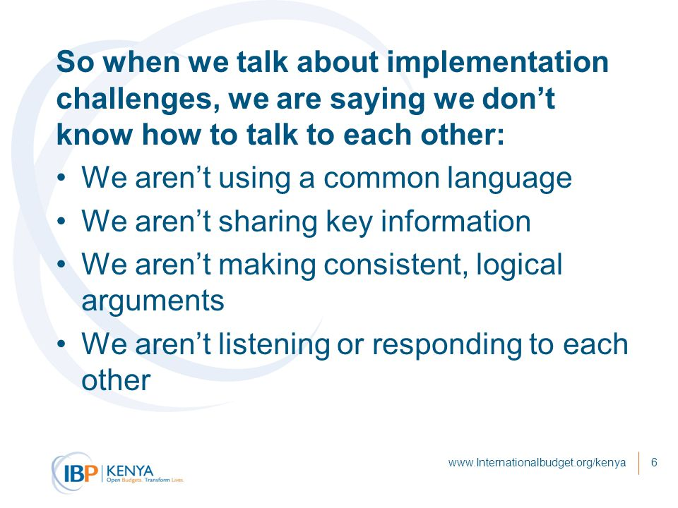 So when we talk about implementation challenges, we are saying we don't know how to talk to each other: We aren't using a common language We aren't sharing key information We aren't making consistent, logical arguments We aren't listening or responding to each other