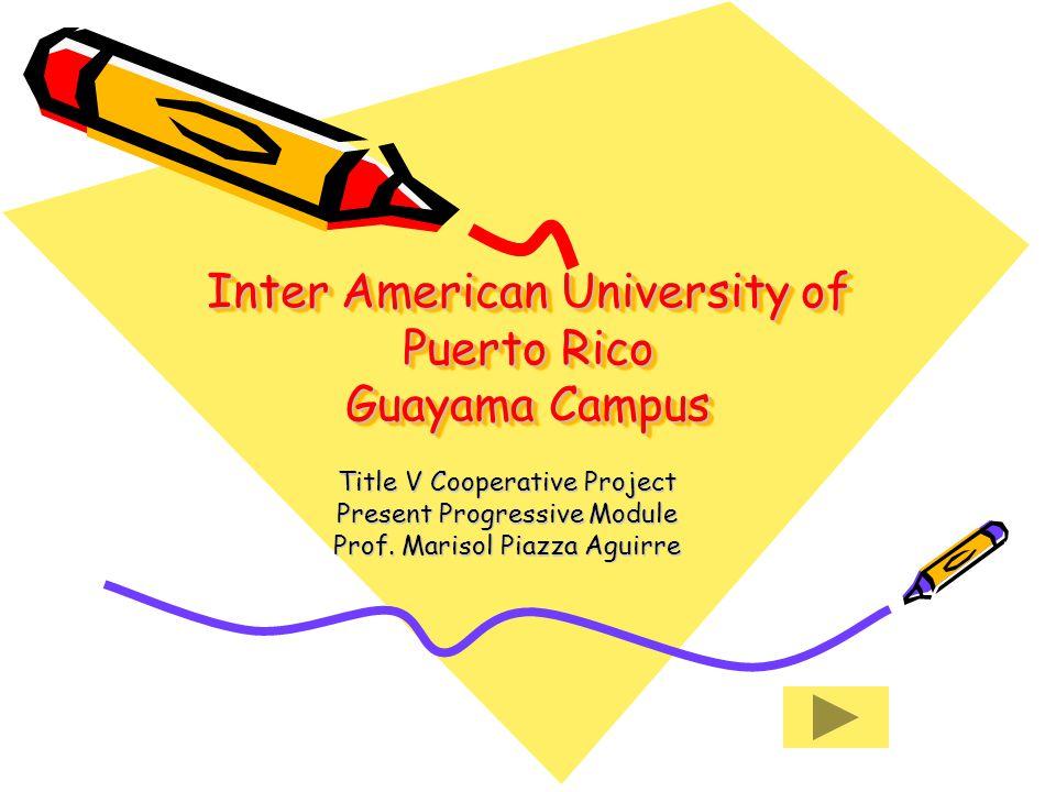Inter American University of Puerto Rico Guayama Campus Title V Cooperative Project Present Progressive Module Prof.