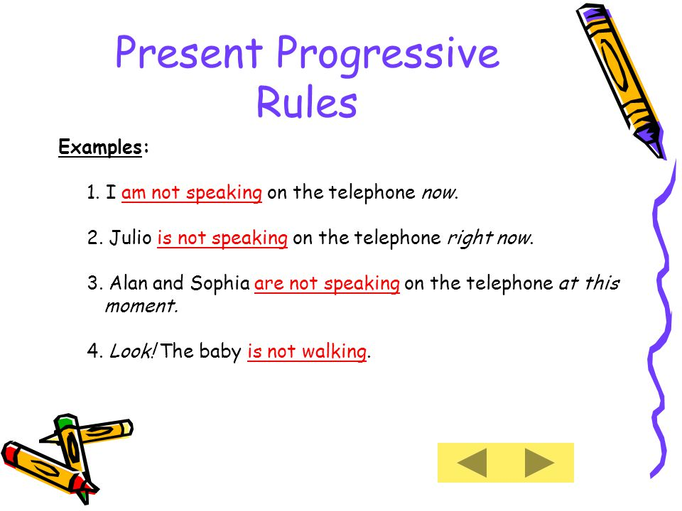 Present Progressive Rules Examples: 1. I am not speaking on the telephone now.