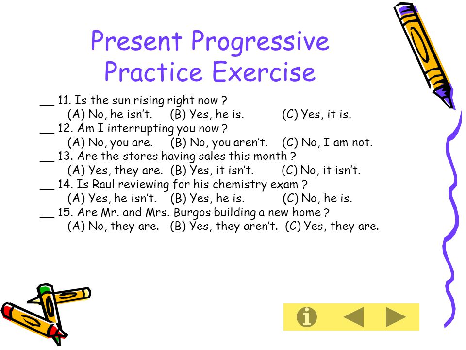 Present Progressive Practice Exercise __ 11. Is the sun rising right now .