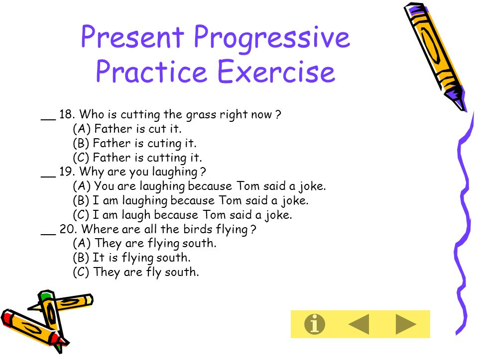 Present Progressive Practice Exercise __ 18. Who is cutting the grass right now .