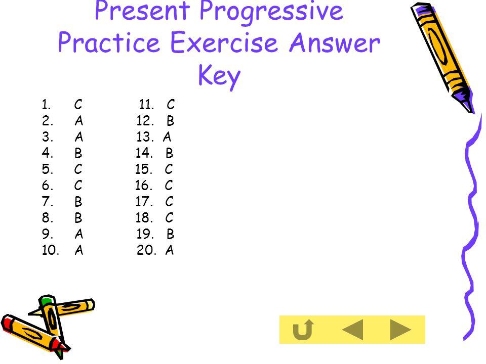 Present Progressive Practice Exercise Answer Key 1.C 11.