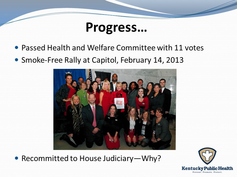 Progress… Passed Health and Welfare Committee with 11 votes Smoke-Free Rally at Capitol, February 14, 2013 Recommitted to House Judiciary—Why?