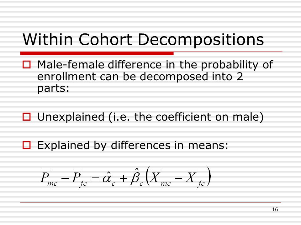 16 Within Cohort Decompositions  Male-female difference in the probability of enrollment can be decomposed into 2 parts:  Unexplained (i.e.