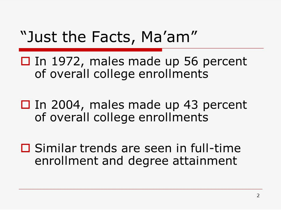 "2 ""Just the Facts, Ma'am""  In 1972, males made up 56 percent of overall college enrollments  In 2004, males made up 43 percent of overall college en"