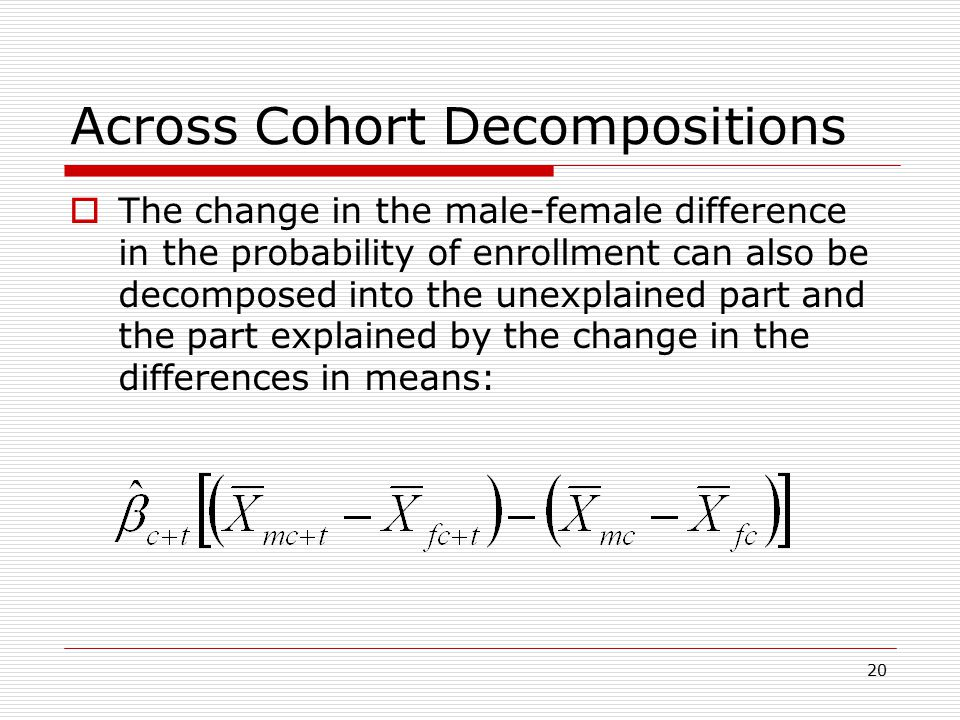 20 Across Cohort Decompositions  The change in the male-female difference in the probability of enrollment can also be decomposed into the unexplained part and the part explained by the change in the differences in means: