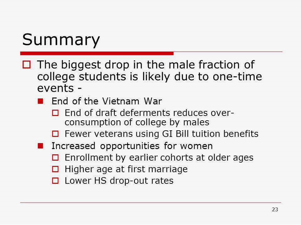 23 Summary  The biggest drop in the male fraction of college students is likely due to one-time events - End of the Vietnam War  End of draft deferm